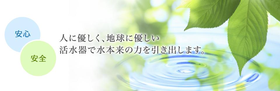 人に優しく、地球に優しい活水器で水本来の力を引き出します。